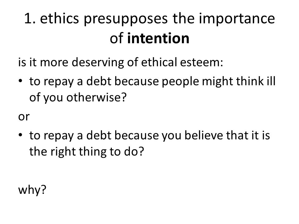 1. ethics presupposes the importance of intention is it more deserving of ethical esteem: to repay a debt because people might think ill of you otherw