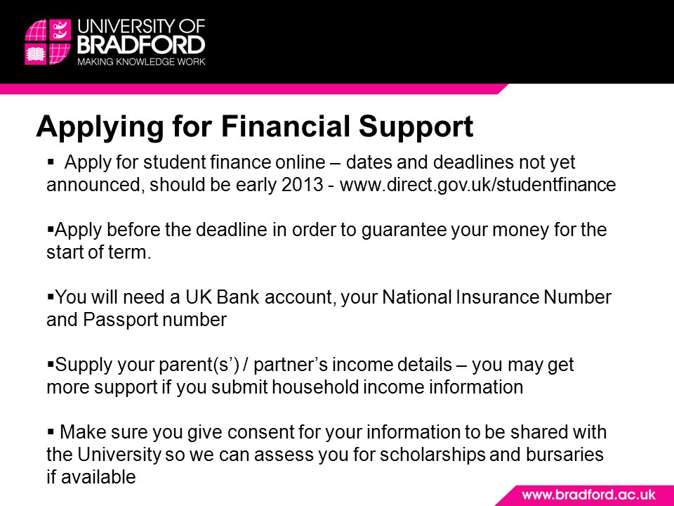 Applying for Financial Support  Apply for student finance online – dates and deadlines not yet announced, should be early  Apply before the deadline in order to guarantee your money for the start of term.