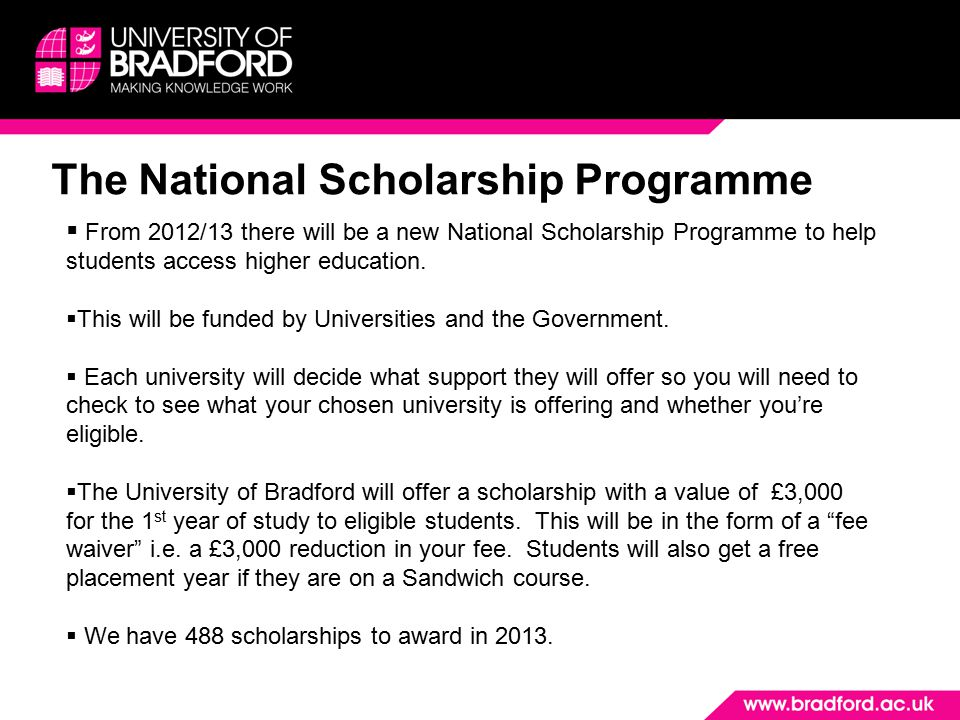 The National Scholarship Programme  From 2012/13 there will be a new National Scholarship Programme to help students access higher education.  This