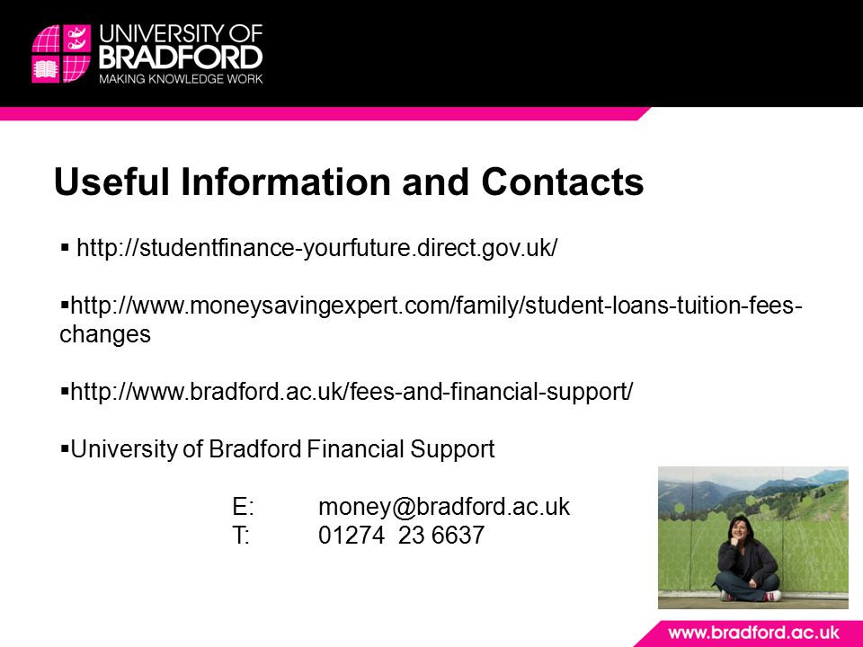 Useful Information and Contacts  http://studentfinance-yourfuture.direct.gov.uk/  http://www.moneysavingexpert.com/family/student-loans-tuition-fees