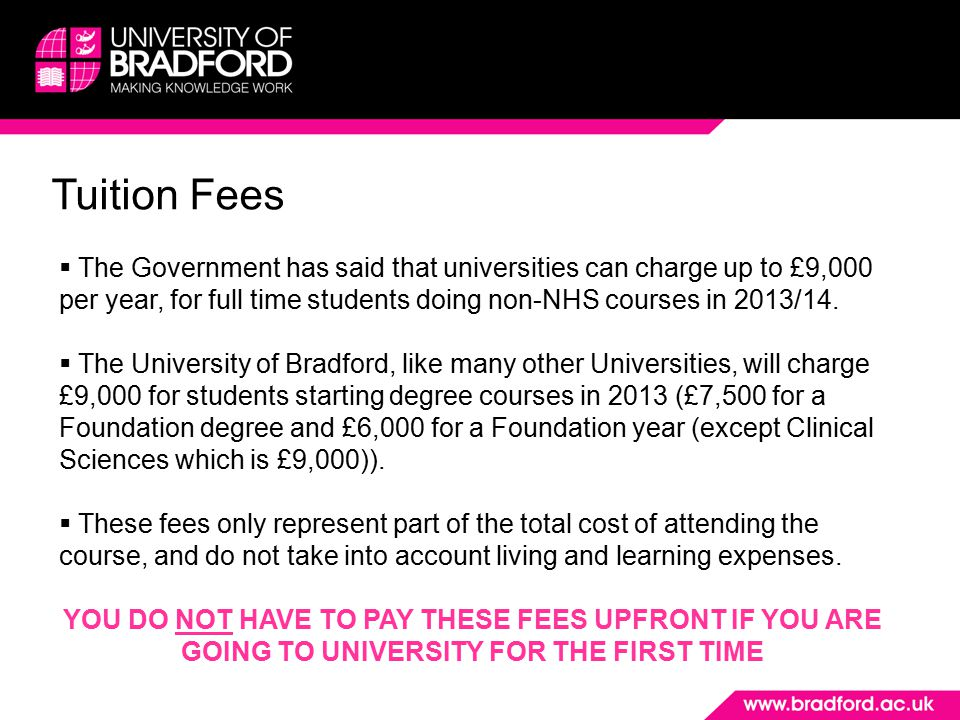 Tuition Fees  The Government has said that universities can charge up to £9,000 per year, for full time students doing non-NHS courses in 2013/14. 