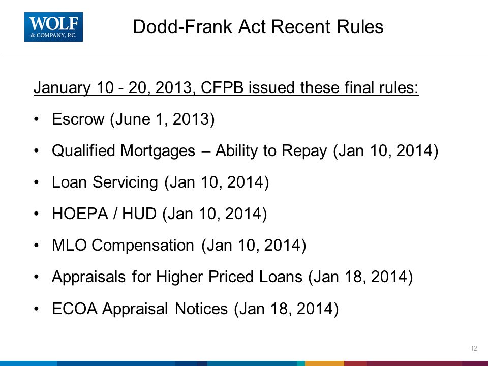 Dodd-Frank Act Recent Rules January 10 - 20, 2013, CFPB issued these final rules: Escrow (June 1, 2013) Qualified Mortgages – Ability to Repay (Jan 10, 2014) Loan Servicing (Jan 10, 2014) HOEPA / HUD (Jan 10, 2014) MLO Compensation (Jan 10, 2014) Appraisals for Higher Priced Loans (Jan 18, 2014) ECOA Appraisal Notices (Jan 18, 2014) 12