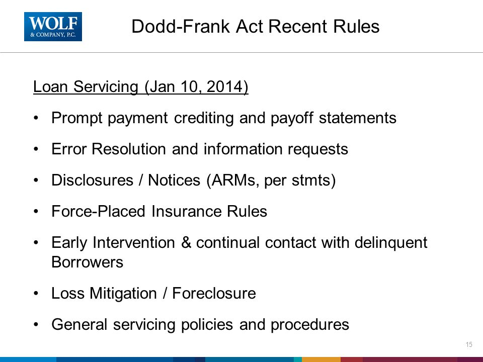 Dodd-Frank Act Recent Rules Loan Servicing (Jan 10, 2014) Prompt payment crediting and payoff statements Error Resolution and information requests Disclosures / Notices (ARMs, per stmts) Force-Placed Insurance Rules Early Intervention & continual contact with delinquent Borrowers Loss Mitigation / Foreclosure General servicing policies and procedures 15