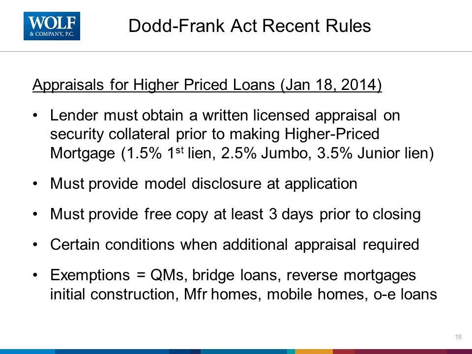 Dodd-Frank Act Recent Rules Appraisals for Higher Priced Loans (Jan 18, 2014) Lender must obtain a written licensed appraisal on security collateral prior to making Higher-Priced Mortgage (1.5% 1 st lien, 2.5% Jumbo, 3.5% Junior lien) Must provide model disclosure at application Must provide free copy at least 3 days prior to closing Certain conditions when additional appraisal required Exemptions = QMs, bridge loans, reverse mortgages initial construction, Mfr homes, mobile homes, o-e loans 18