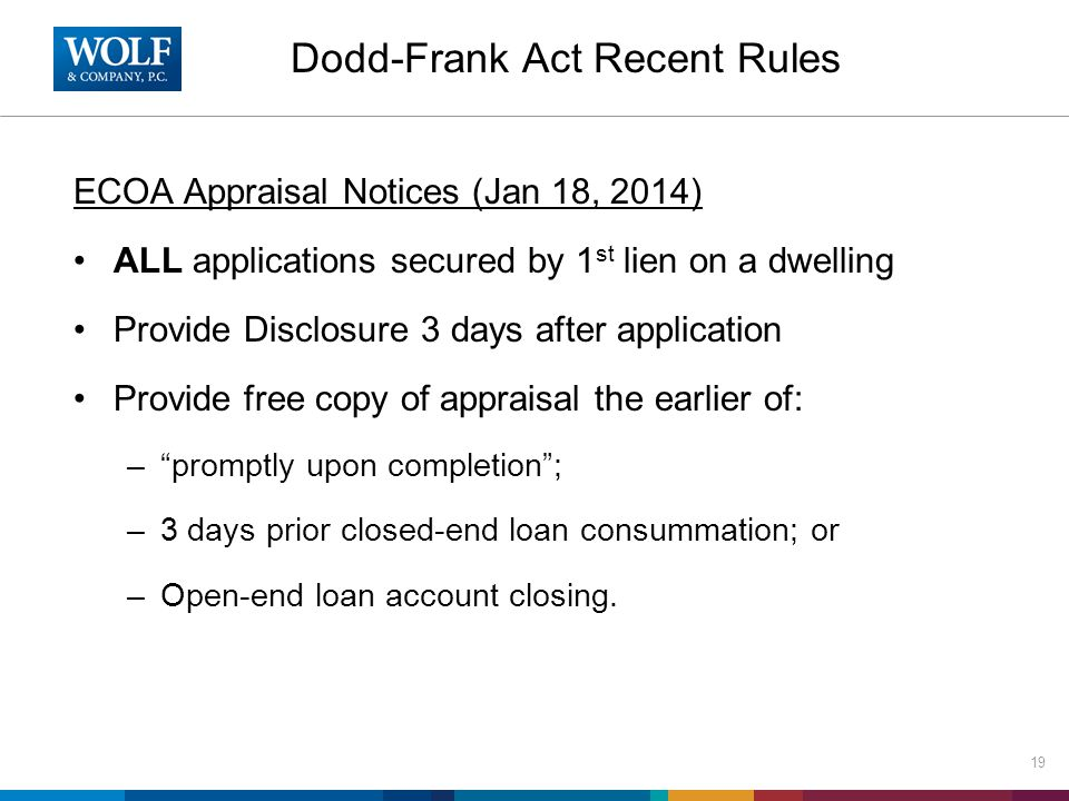 Dodd-Frank Act Recent Rules ECOA Appraisal Notices (Jan 18, 2014) ALL applications secured by 1 st lien on a dwelling Provide Disclosure 3 days after application Provide free copy of appraisal the earlier of: – promptly upon completion ; –3 days prior closed-end loan consummation; or –Open-end loan account closing.