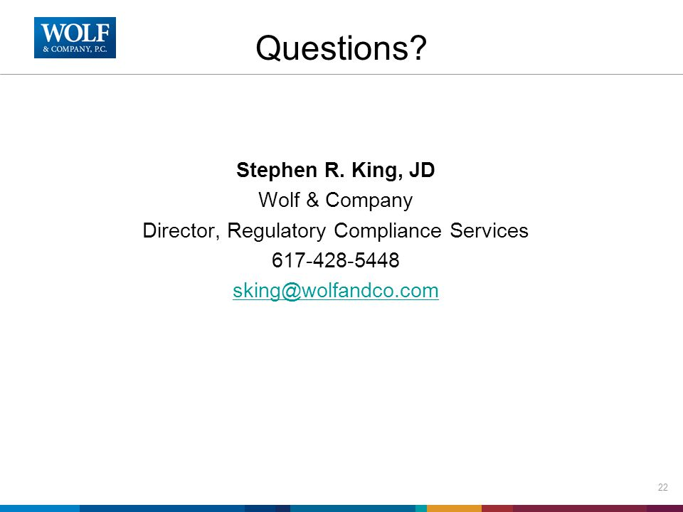 Stephen R. King, JD Wolf & Company Director, Regulatory Compliance Services 617-428-5448 sking@wolfandco.com 22 Questions?