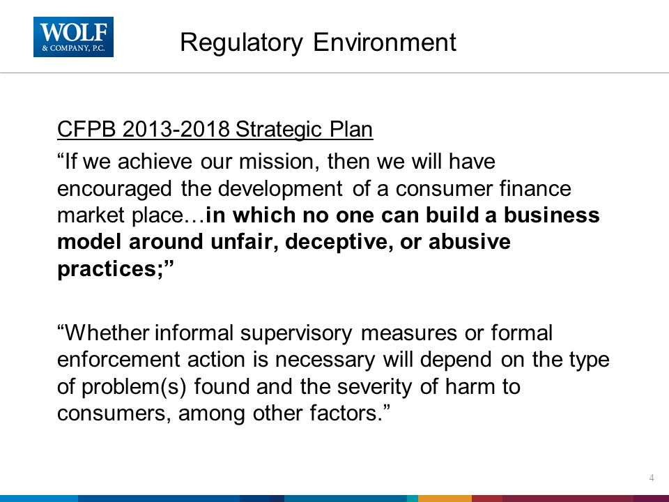 Regulatory Environment 4 CFPB 2013-2018 Strategic Plan If we achieve our mission, then we will have encouraged the development of a consumer finance market place…in which no one can build a business model around unfair, deceptive, or abusive practices; Whether informal supervisory measures or formal enforcement action is necessary will depend on the type of problem(s) found and the severity of harm to consumers, among other factors.