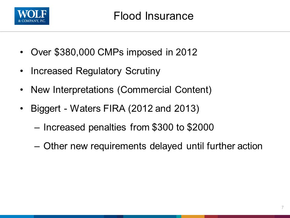 Flood Insurance Over $380,000 CMPs imposed in 2012 Increased Regulatory Scrutiny New Interpretations (Commercial Content) Biggert - Waters FIRA (2012 and 2013) –Increased penalties from $300 to $2000 –Other new requirements delayed until further action 7