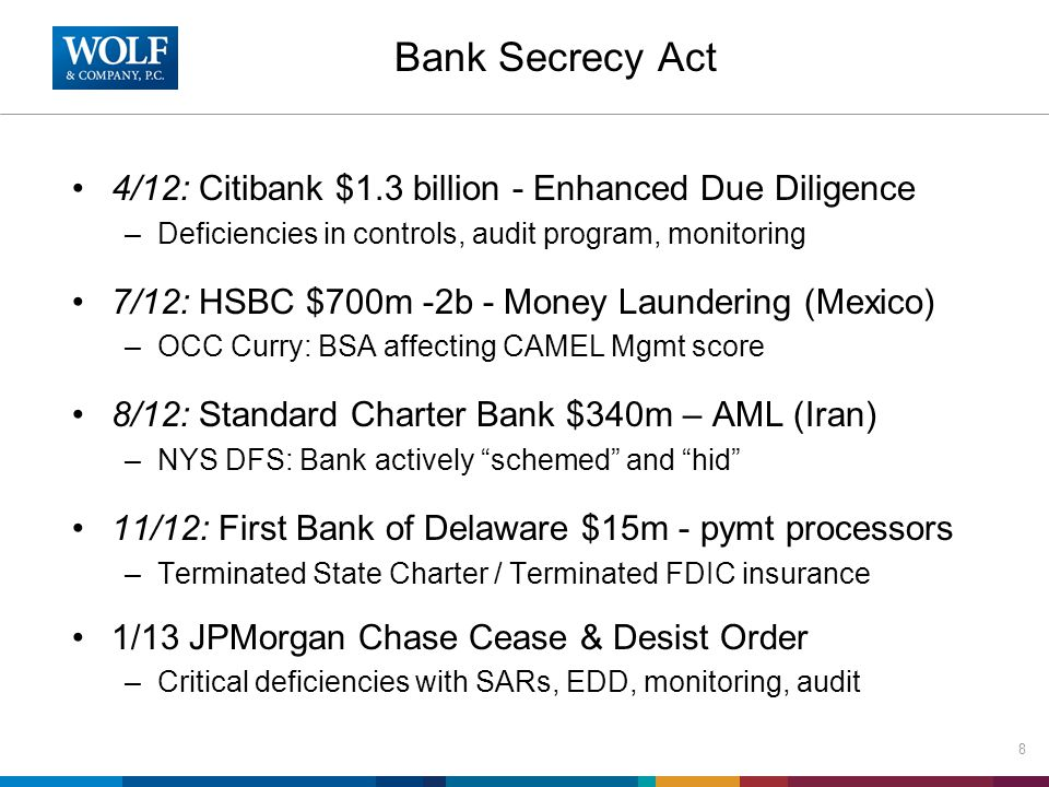 Bank Secrecy Act 4/12: Citibank $1.3 billion - Enhanced Due Diligence –Deficiencies in controls, audit program, monitoring 7/12: HSBC $700m -2b - Money Laundering (Mexico) –OCC Curry: BSA affecting CAMEL Mgmt score 8/12: Standard Charter Bank $340m – AML (Iran) –NYS DFS: Bank actively schemed and hid 11/12: First Bank of Delaware $15m - pymt processors –Terminated State Charter / Terminated FDIC insurance 1/13 JPMorgan Chase Cease & Desist Order –Critical deficiencies with SARs, EDD, monitoring, audit 8