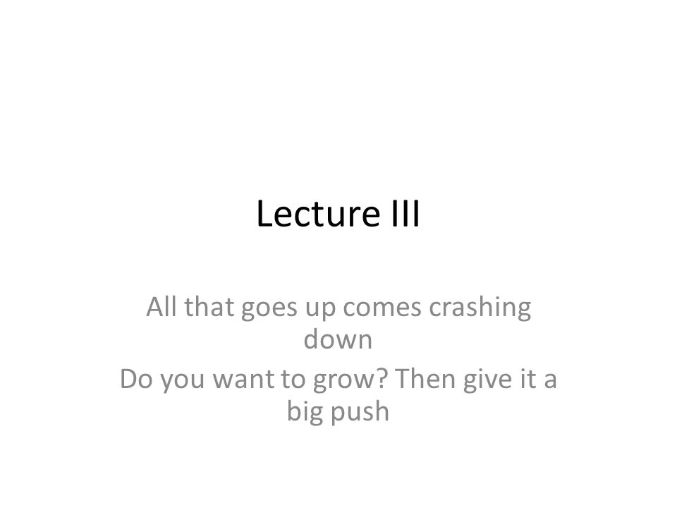 Lecture III All that goes up comes crashing down Do you want to grow? Then give it a big push