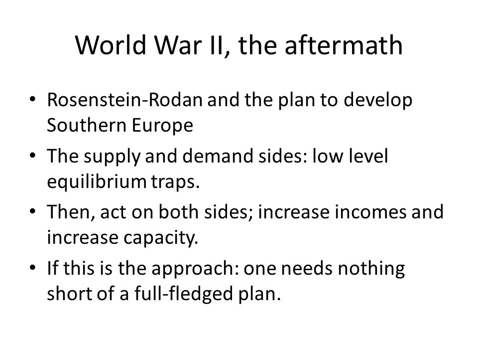 World War II, the aftermath Rosenstein-Rodan and the plan to develop Southern Europe The supply and demand sides: low level equilibrium traps.