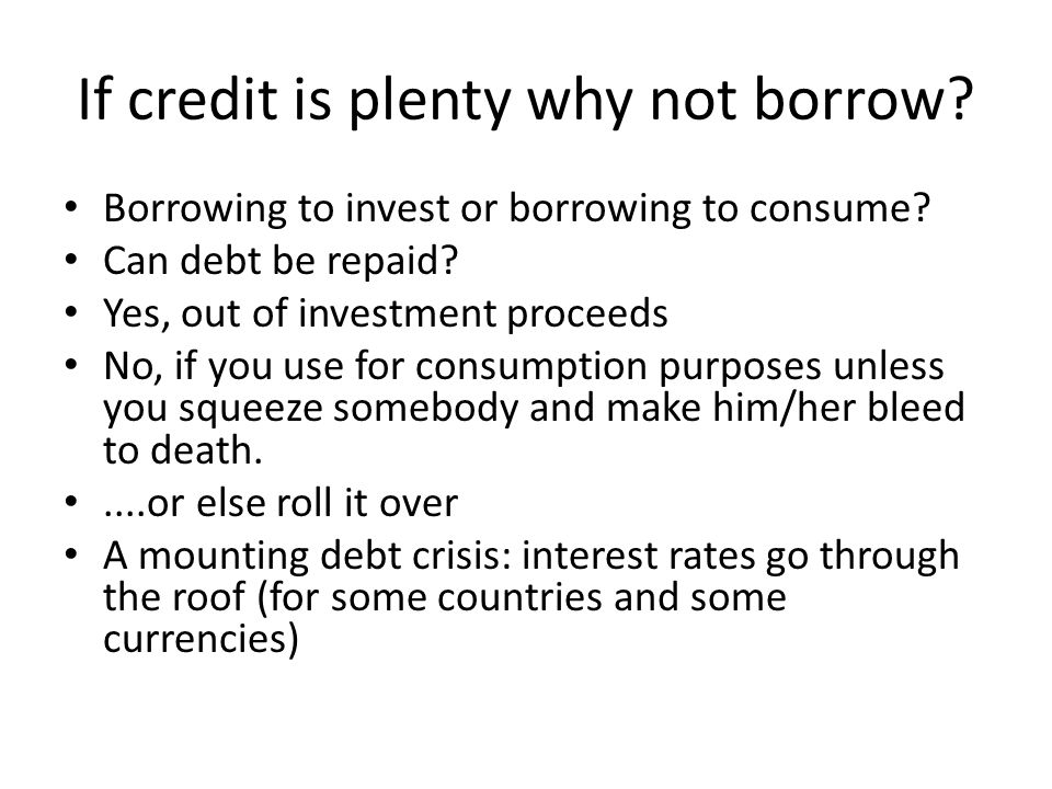 If credit is plenty why not borrow. Borrowing to invest or borrowing to consume.