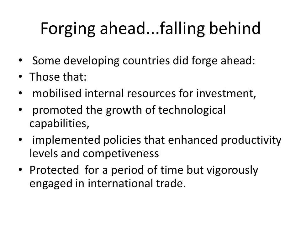 Forging ahead...falling behind Some developing countries did forge ahead: Those that: mobilised internal resources for investment, promoted the growth of technological capabilities, implemented policies that enhanced productivity levels and competiveness Protected for a period of time but vigorously engaged in international trade.