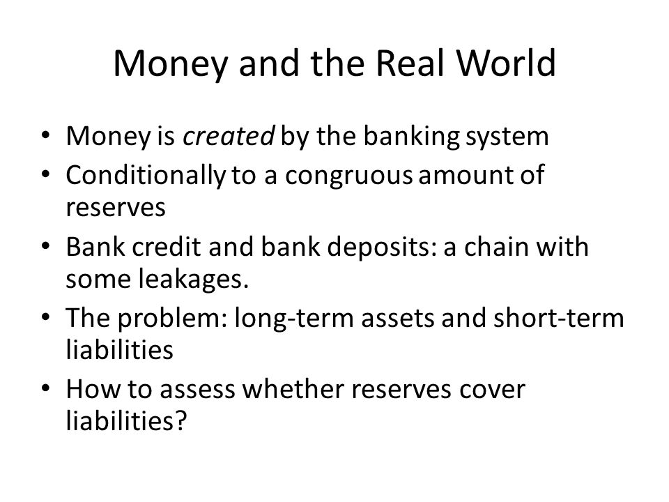 Money and the Real World Money is created by the banking system Conditionally to a congruous amount of reserves Bank credit and bank deposits: a chain with some leakages.
