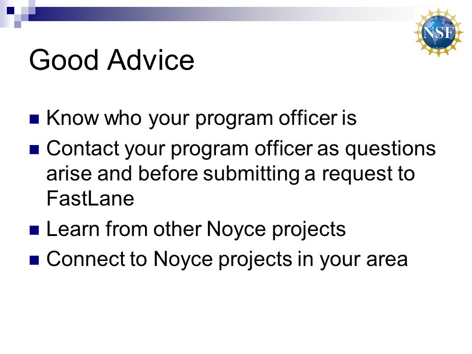 Good Advice Know who your program officer is Contact your program officer as questions arise and before submitting a request to FastLane Learn from other Noyce projects Connect to Noyce projects in your area