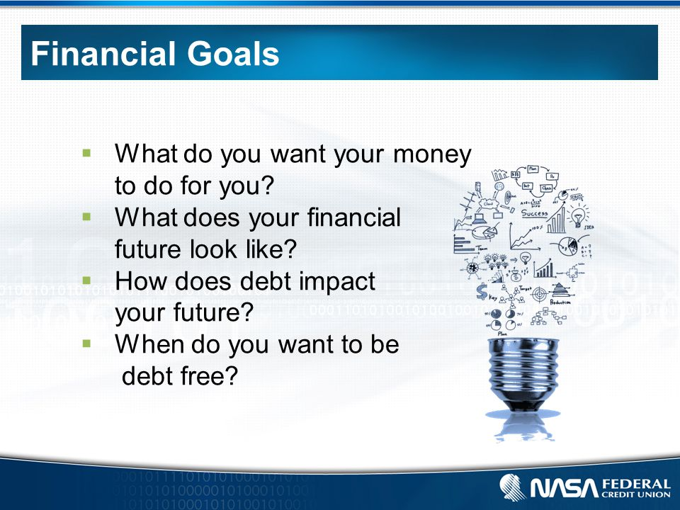 Financial Goals  What do you want your money to do for you.