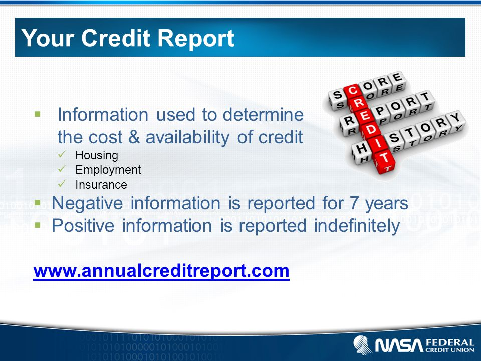 Your Credit Report  Information used to determine the cost & availability of credit Housing Employment Insurance  Negative information is reported for 7 years  Positive information is reported indefinitely www.annualcreditreport.com