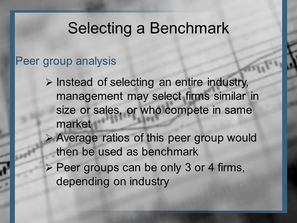 Peer group analysis Selecting a Benchmark  Instead of selecting an entire industry, management may select firms similar in size or sales, or who compete in same market  Average ratios of this peer group would then be used as benchmark  Peer groups can be only 3 or 4 firms, depending on industry