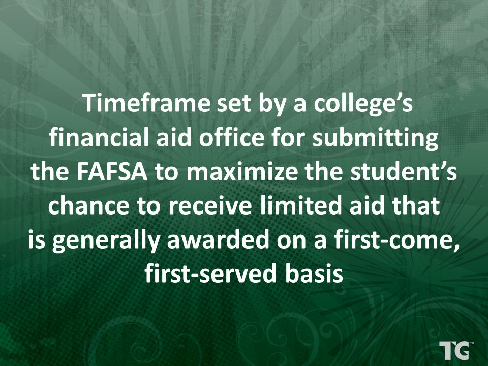 Timeframe set by a college's financial aid office for submitting the FAFSA to maximize the student's chance to receive limited aid that is generally awarded on a first-come, first-served basis