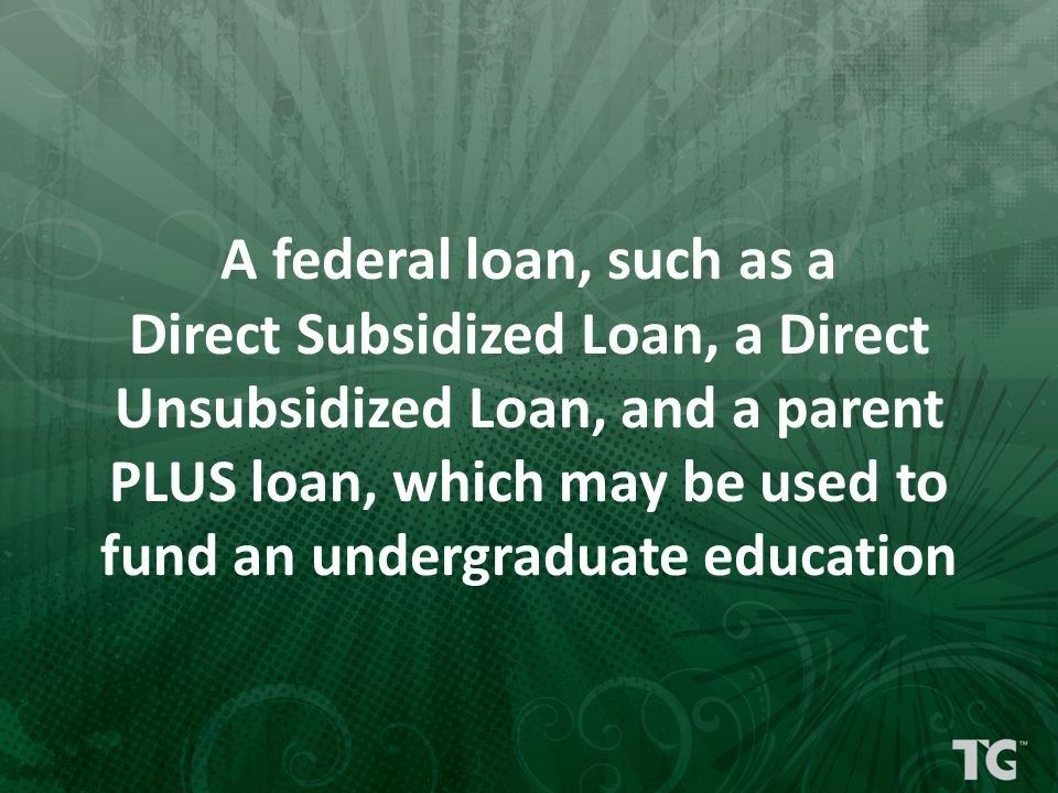 A federal loan, such as a Direct Subsidized Loan, a Direct Unsubsidized Loan, and a parent PLUS loan, which may be used to fund an undergraduate educa