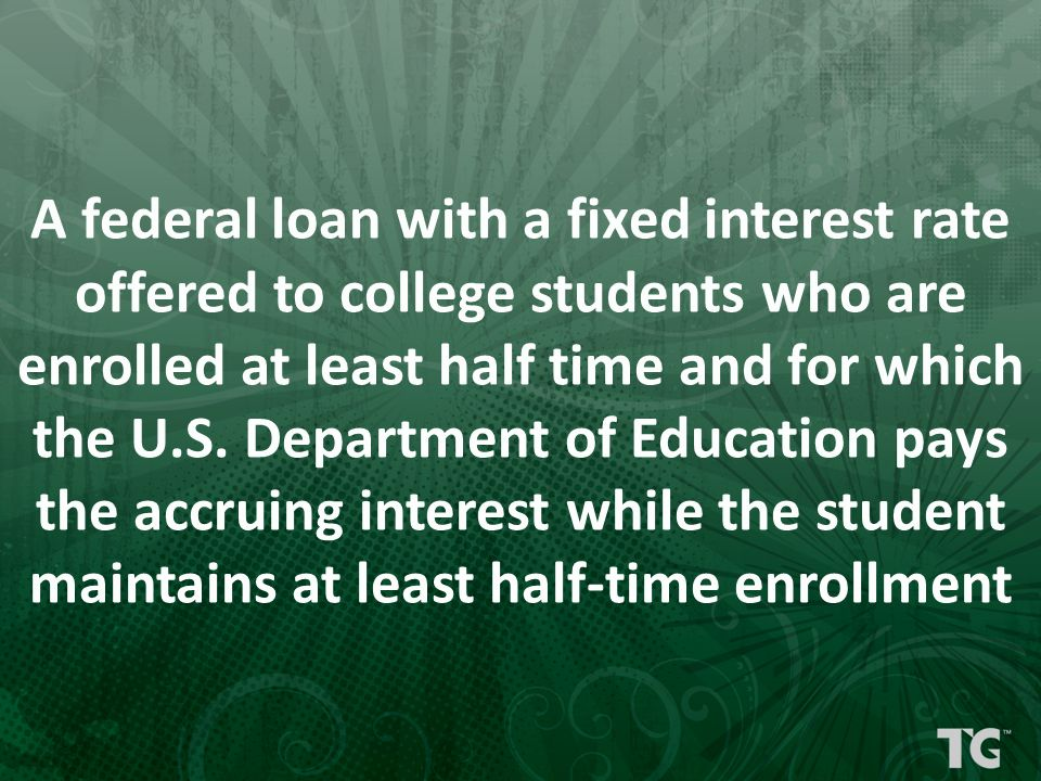 A federal loan with a fixed interest rate offered to college students who are enrolled at least half time and for which the U.S. Department of Educati