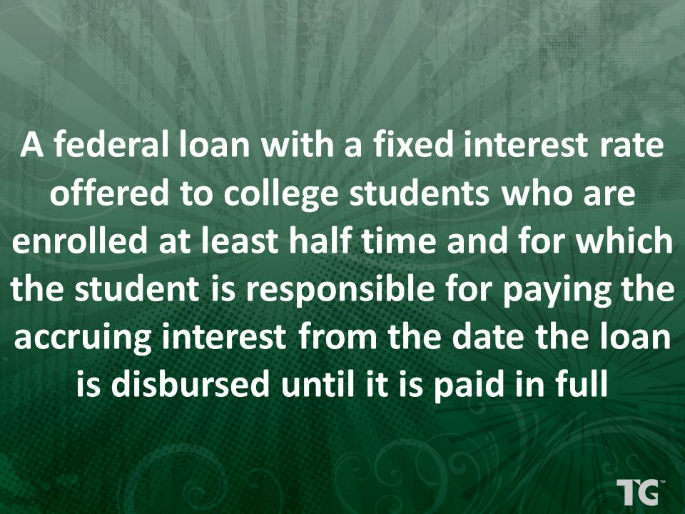A federal loan with a fixed interest rate offered to college students who are enrolled at least half time and for which the student is responsible for paying the accruing interest from the date the loan is disbursed until it is paid in full