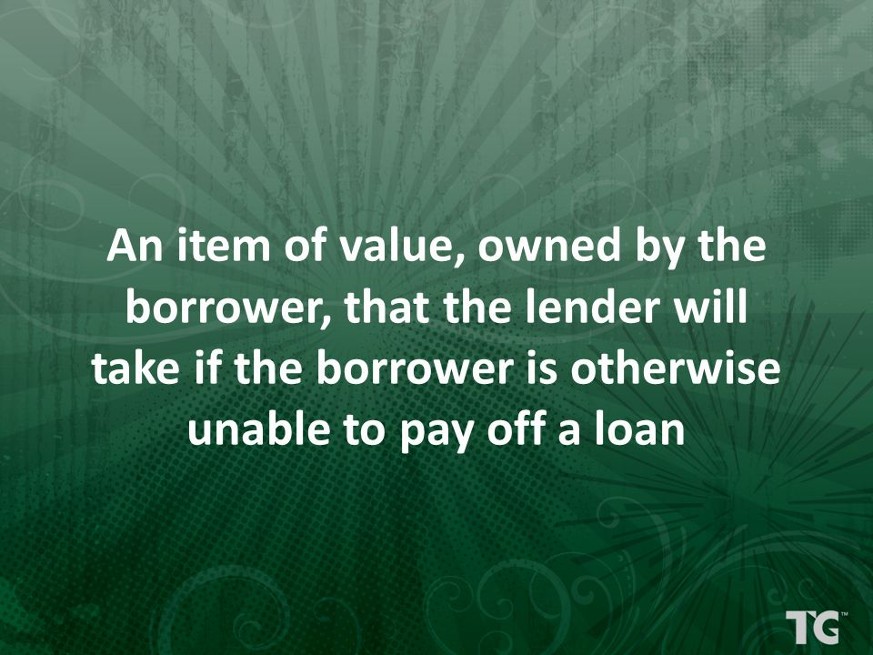 An item of value, owned by the borrower, that the lender will take if the borrower is otherwise unable to pay off a loan