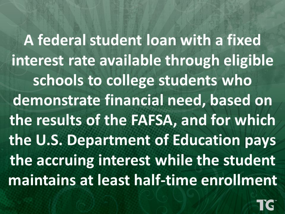 A federal student loan with a fixed interest rate available through eligible schools to college students who demonstrate financial need, based on the results of the FAFSA, and for which the U.S.
