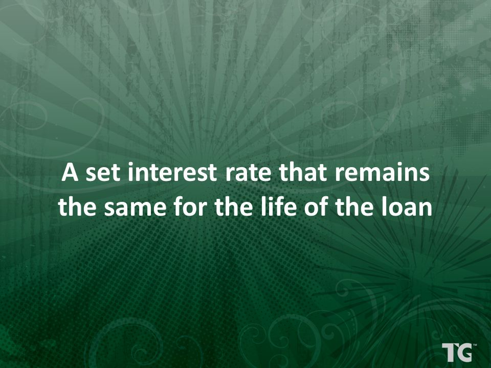 A set interest rate that remains the same for the life of the loan