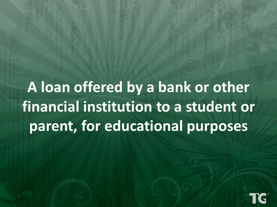 A loan offered by a bank or other financial institution to a student or parent, for educational purposes