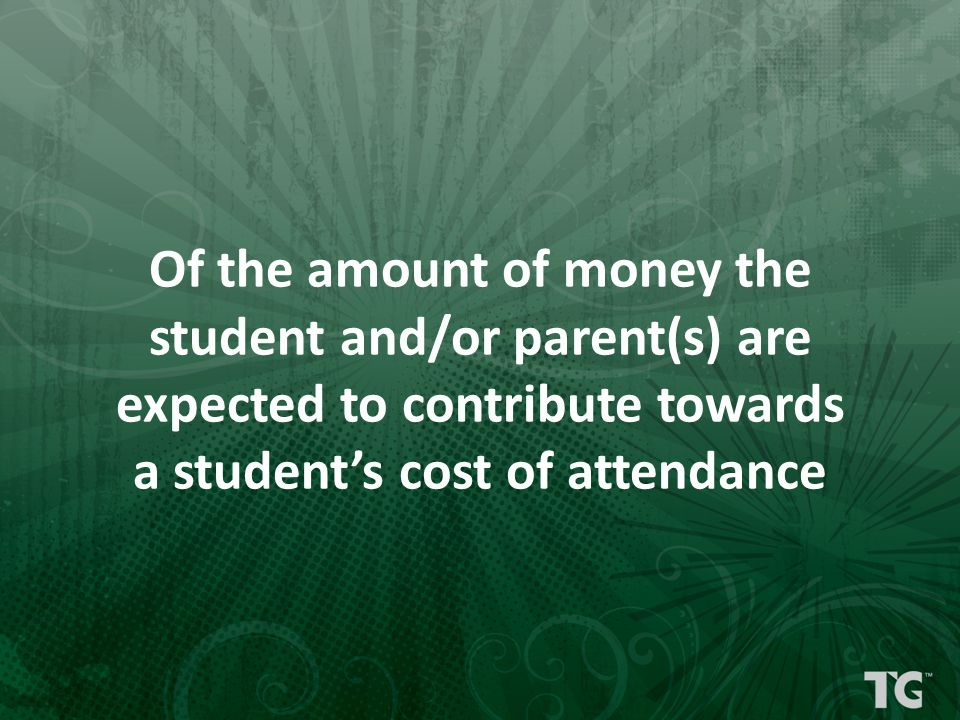 Of the amount of money the student and/or parent(s) are expected to contribute towards a student's cost of attendance