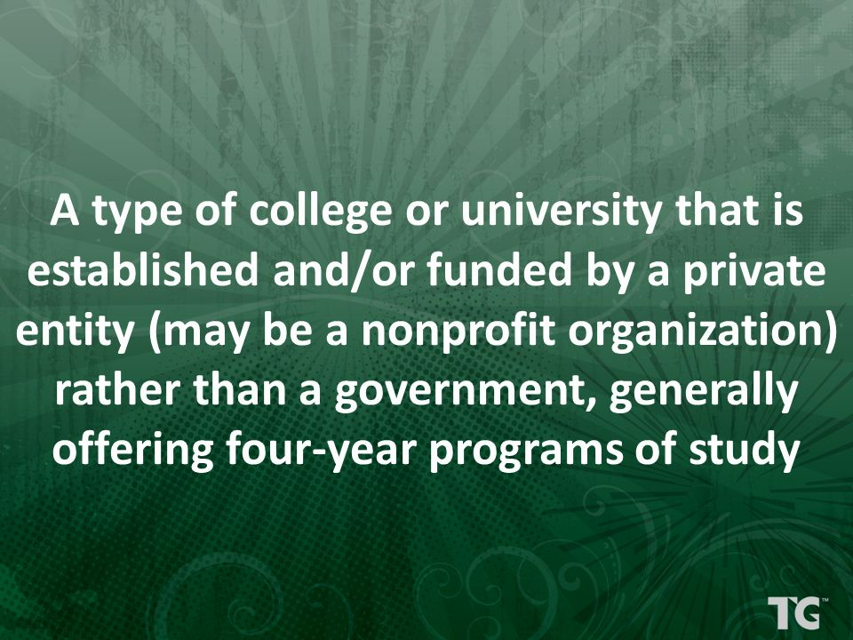 A type of college or university that is established and/or funded by a private entity (may be a nonprofit organization) rather than a government, generally offering four-year programs of study