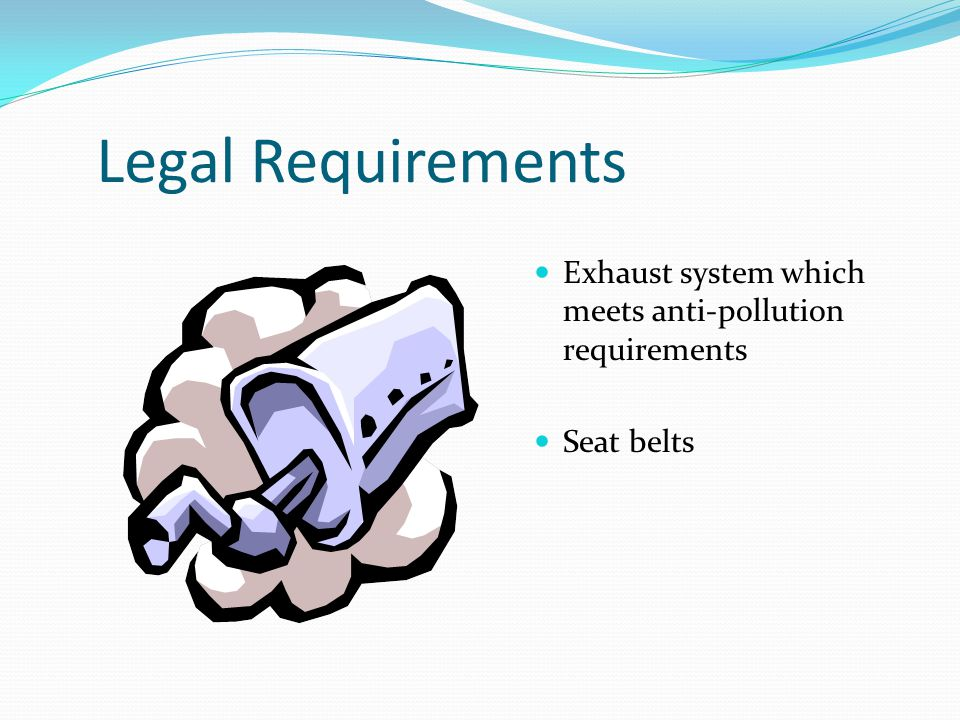 Legal Requirements Exhaust system which meets anti-pollution requirements Seat belts