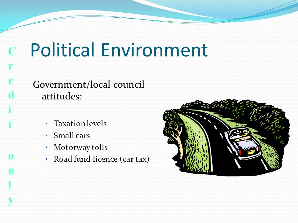 Political Environment Government/local council attitudes: Taxation levels Small cars Motorway tolls Road fund licence (car tax)