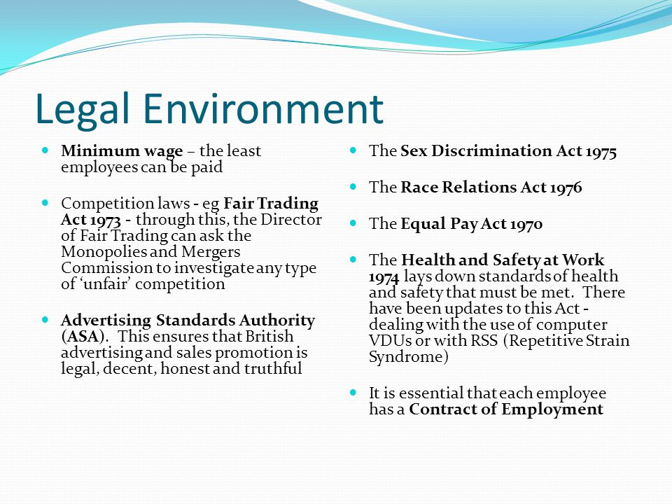 Legal Environment Minimum wage – the least employees can be paid Competition laws - eg Fair Trading Act 1973 - through this, the Director of Fair Trading can ask the Monopolies and Mergers Commission to investigate any type of 'unfair' competition Advertising Standards Authority (ASA).