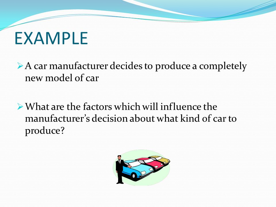 EXAMPLE  A car manufacturer decides to produce a completely new model of car  What are the factors which will influence the manufacturer's decision about what kind of car to produce