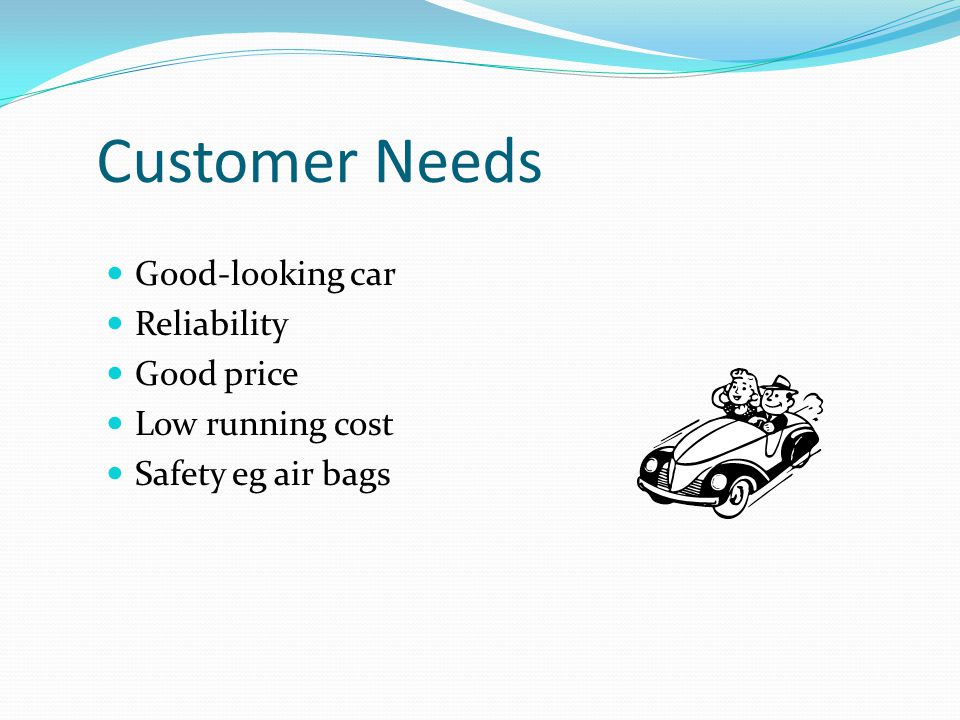 Customer Needs Good-looking car Reliability Good price Low running cost Safety eg air bags