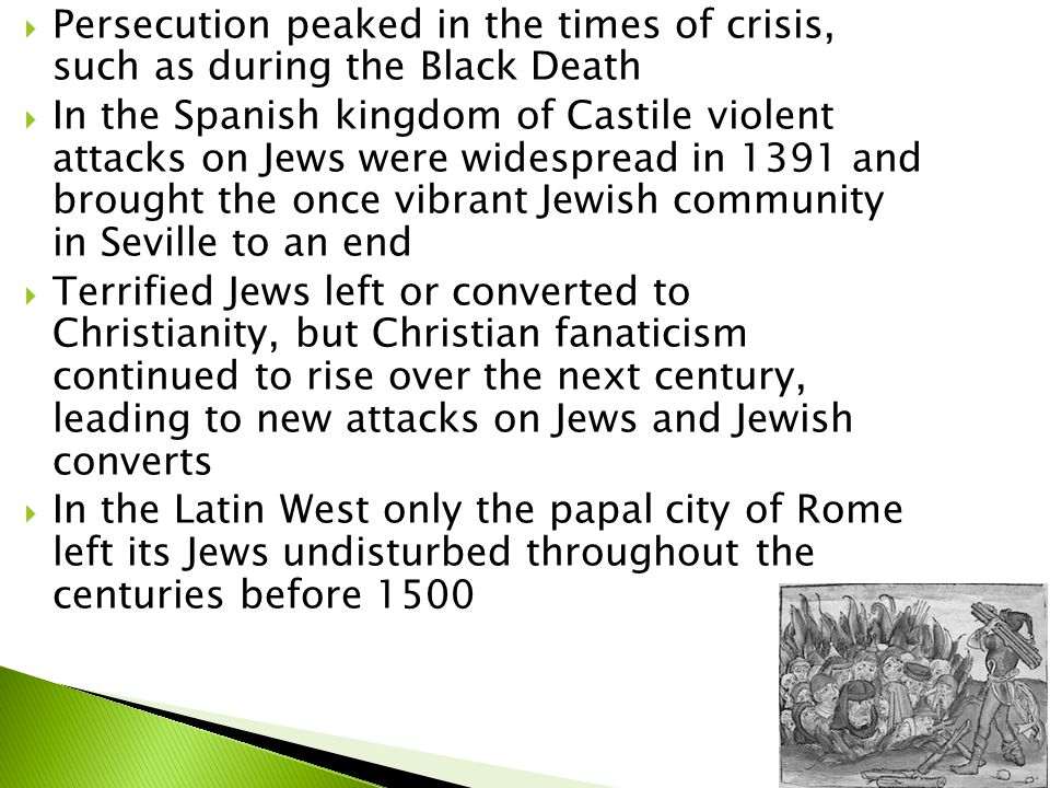  Persecution peaked in the times of crisis, such as during the Black Death  In the Spanish kingdom of Castile violent attacks on Jews were widespread in 1391 and brought the once vibrant Jewish community in Seville to an end  Terrified Jews left or converted to Christianity, but Christian fanaticism continued to rise over the next century, leading to new attacks on Jews and Jewish converts  In the Latin West only the papal city of Rome left its Jews undisturbed throughout the centuries before 1500
