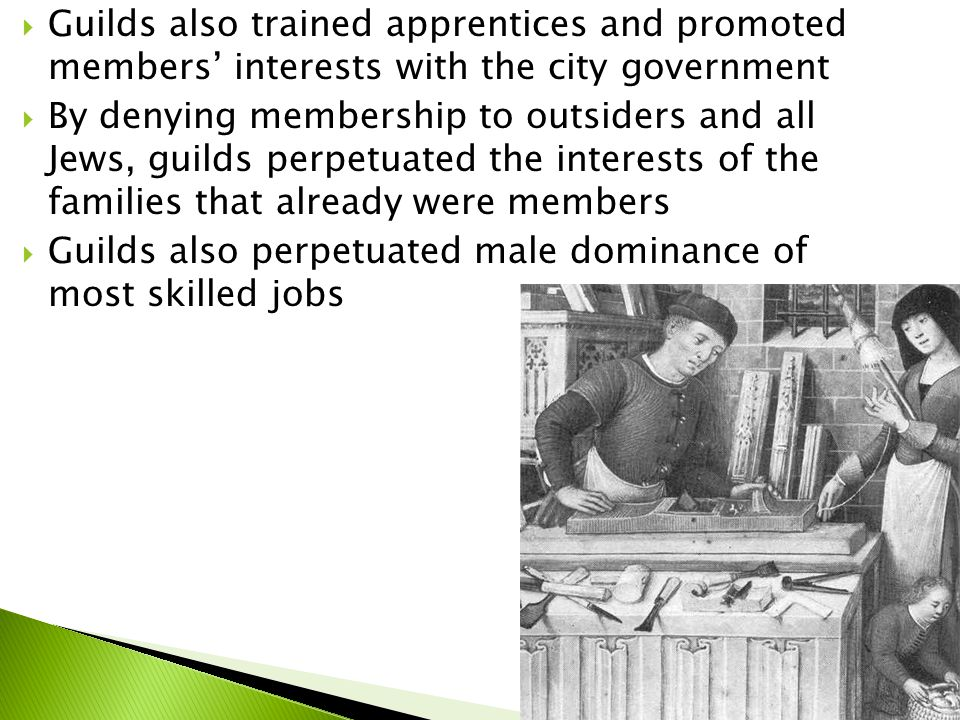  Guilds also trained apprentices and promoted members' interests with the city government  By denying membership to outsiders and all Jews, guilds perpetuated the interests of the families that already were members  Guilds also perpetuated male dominance of most skilled jobs