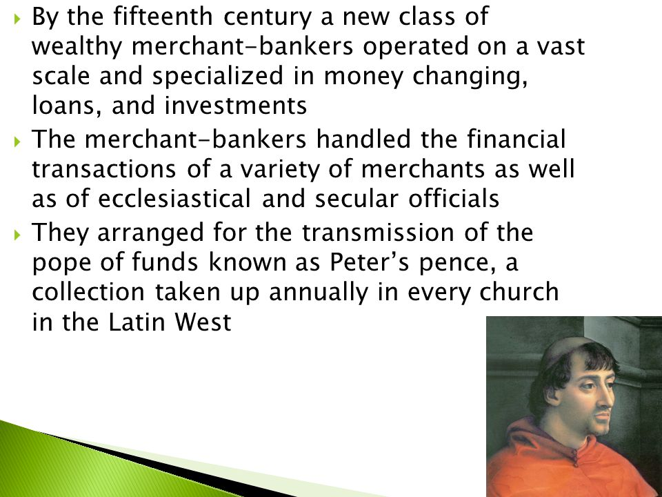  By the fifteenth century a new class of wealthy merchant-bankers operated on a vast scale and specialized in money changing, loans, and investments  The merchant-bankers handled the financial transactions of a variety of merchants as well as of ecclesiastical and secular officials  They arranged for the transmission of the pope of funds known as Peter's pence, a collection taken up annually in every church in the Latin West