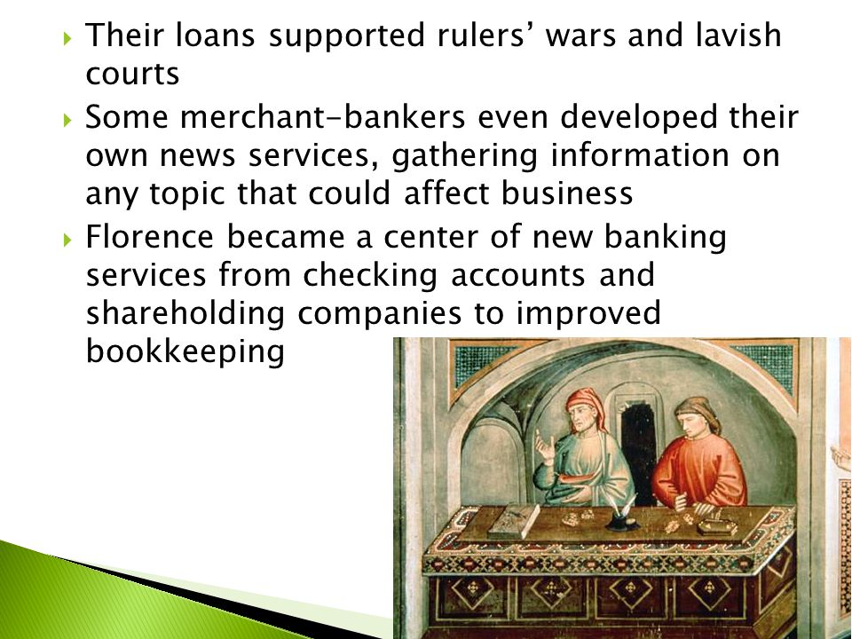  Their loans supported rulers' wars and lavish courts  Some merchant-bankers even developed their own news services, gathering information on any topic that could affect business  Florence became a center of new banking services from checking accounts and shareholding companies to improved bookkeeping