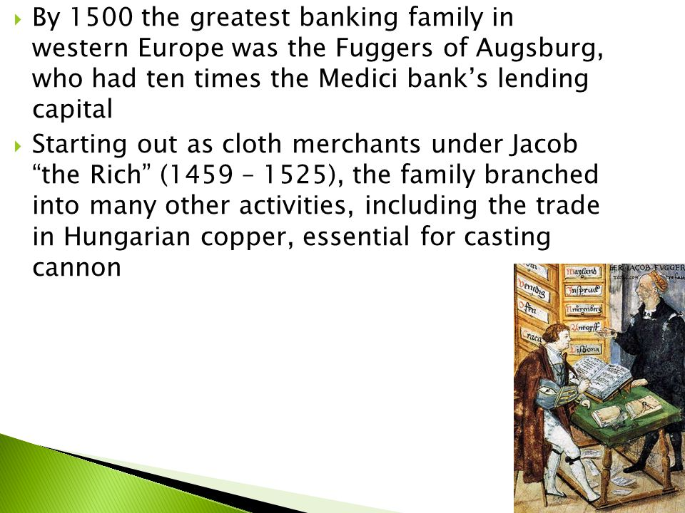  By 1500 the greatest banking family in western Europe was the Fuggers of Augsburg, who had ten times the Medici bank's lending capital  Starting out as cloth merchants under Jacob the Rich (1459 – 1525), the family branched into many other activities, including the trade in Hungarian copper, essential for casting cannon