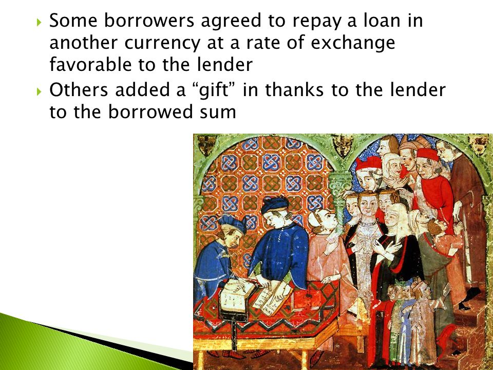  Some borrowers agreed to repay a loan in another currency at a rate of exchange favorable to the lender  Others added a gift in thanks to the lender to the borrowed sum