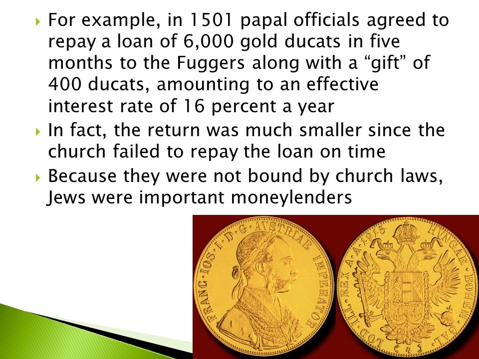  For example, in 1501 papal officials agreed to repay a loan of 6,000 gold ducats in five months to the Fuggers along with a gift of 400 ducats, amounting to an effective interest rate of 16 percent a year  In fact, the return was much smaller since the church failed to repay the loan on time  Because they were not bound by church laws, Jews were important moneylenders