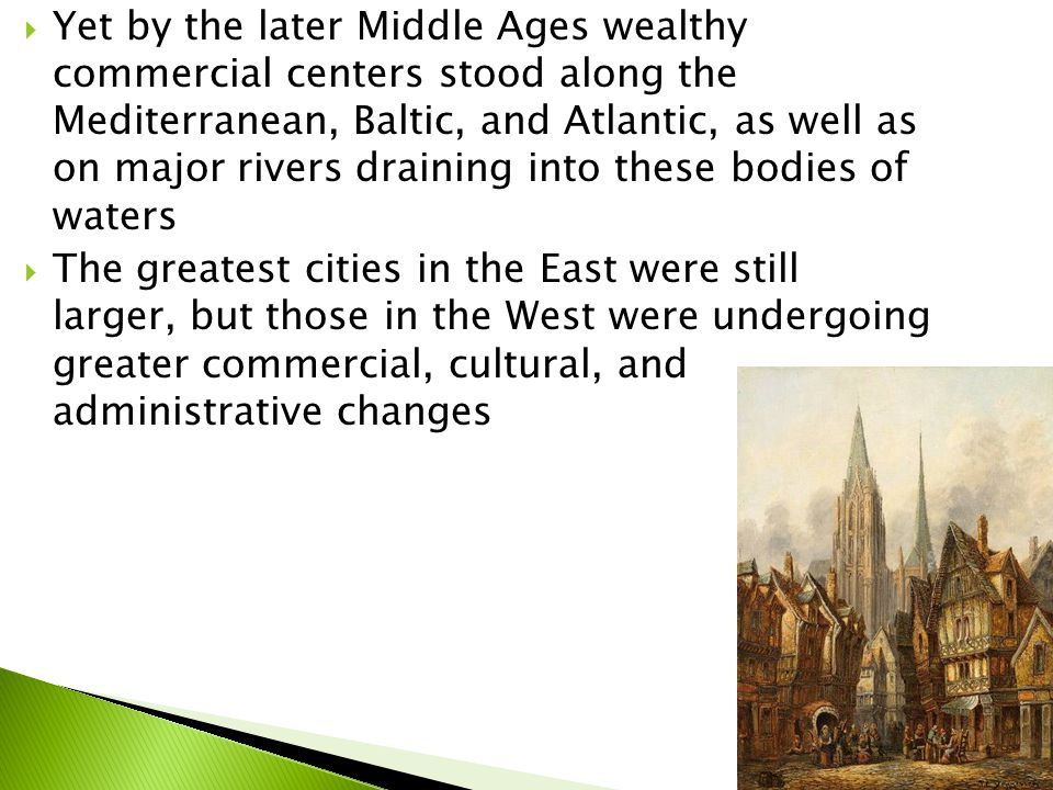  Yet by the later Middle Ages wealthy commercial centers stood along the Mediterranean, Baltic, and Atlantic, as well as on major rivers draining into these bodies of waters  The greatest cities in the East were still larger, but those in the West were undergoing greater commercial, cultural, and administrative changes