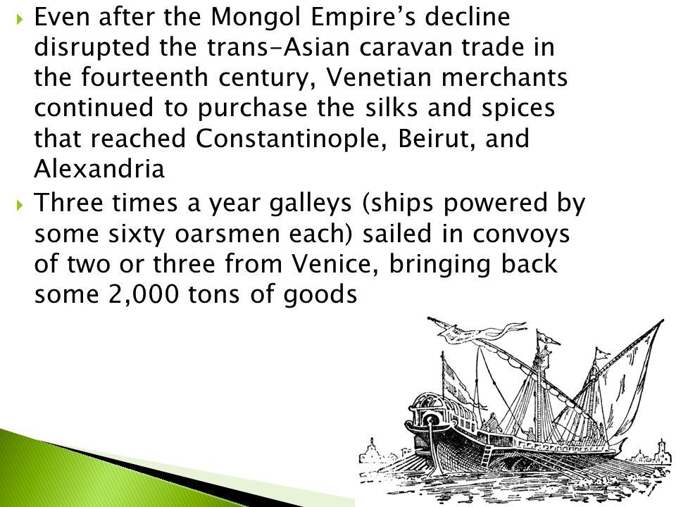  Even after the Mongol Empire's decline disrupted the trans-Asian caravan trade in the fourteenth century, Venetian merchants continued to purchase the silks and spices that reached Constantinople, Beirut, and Alexandria  Three times a year galleys (ships powered by some sixty oarsmen each) sailed in convoys of two or three from Venice, bringing back some 2,000 tons of goods