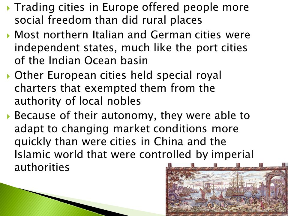  Trading cities in Europe offered people more social freedom than did rural places  Most northern Italian and German cities were independent states, much like the port cities of the Indian Ocean basin  Other European cities held special royal charters that exempted them from the authority of local nobles  Because of their autonomy, they were able to adapt to changing market conditions more quickly than were cities in China and the Islamic world that were controlled by imperial authorities