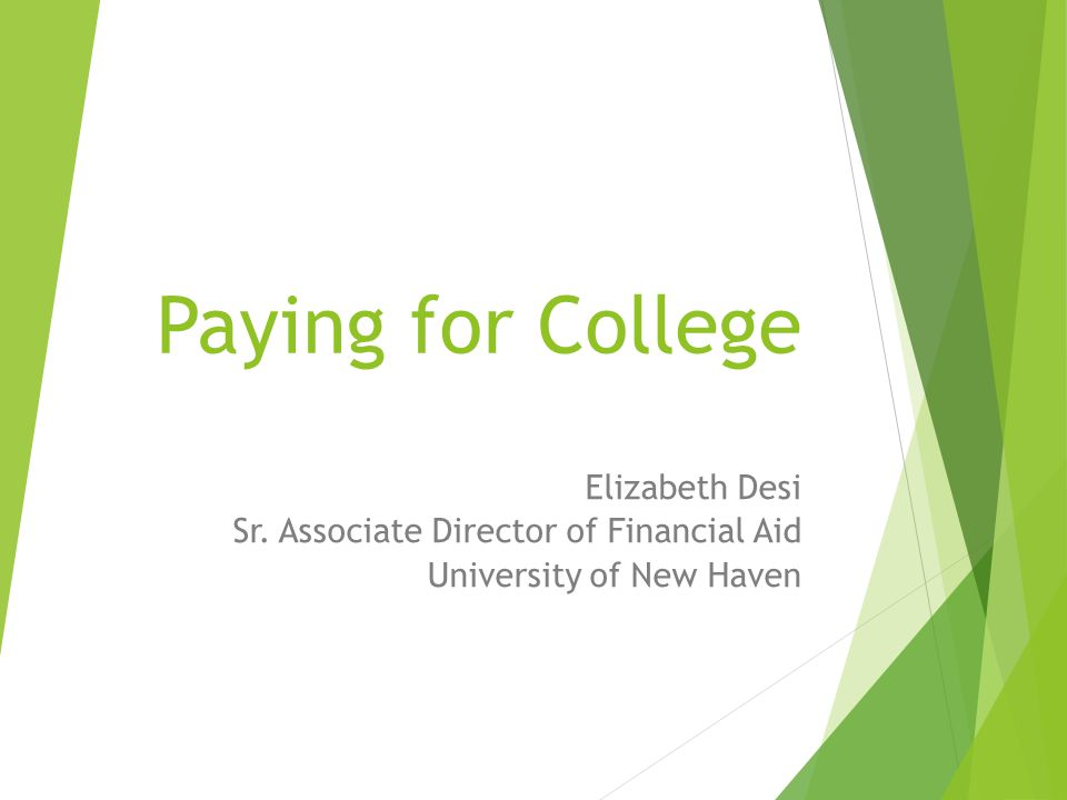 Paying for College Elizabeth Desi Sr. Associate Director of Financial Aid University of New Haven