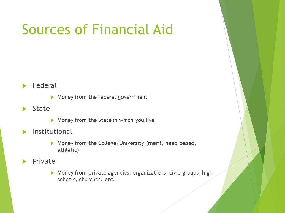 Sources of Financial Aid  Federal  Money from the federal government  State  Money from the State in which you live  Institutional  Money from t