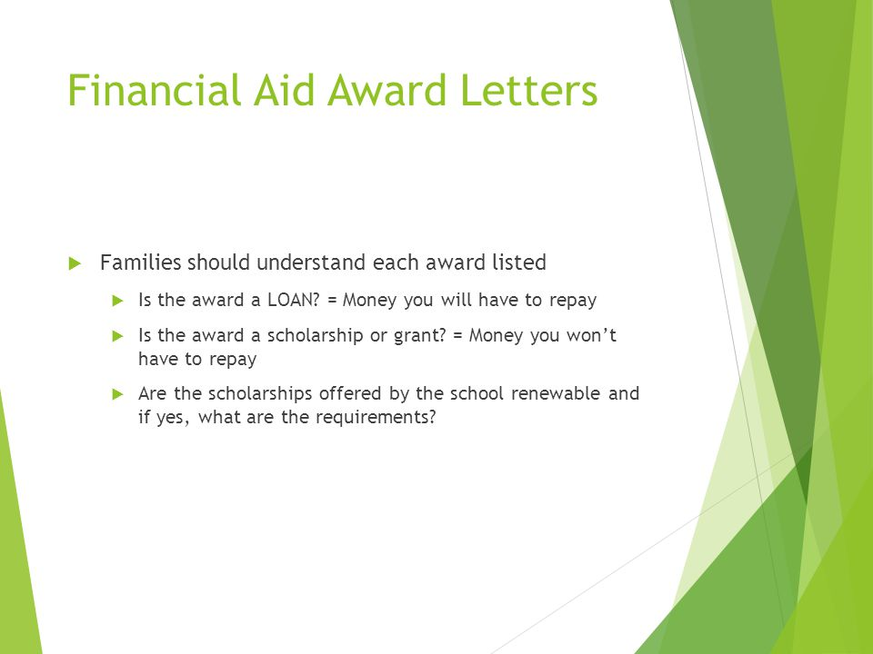 Financial Aid Award Letters  Families should understand each award listed  Is the award a LOAN? = Money you will have to repay  Is the award a scho